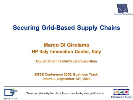 Trust and Security for Next Generation Grids, www.gridtrust.eu Securing Grid-Based Supply Chains Marco Di Girolamo HP Italy Innovation Center, Italy On.