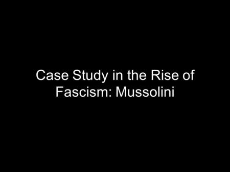 Case Study in the Rise of Fascism: Mussolini. Overview The disintegration of order in Italian society made possible the rise of the fascist party. These.
