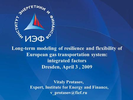 Long-term modeling of resilience and flexibility of European gas transportation system: integrated factors Dresden, April 3, 2009 Vitaly Protasov, Expert,