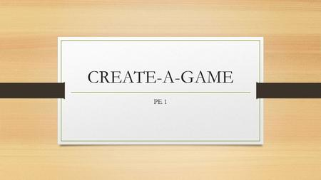 CREATE-A-GAME PE 1. Game, game, game, game, game….. You will be in groups of 4-5 and we will work on this project during class. (1) design, (2) trial,
