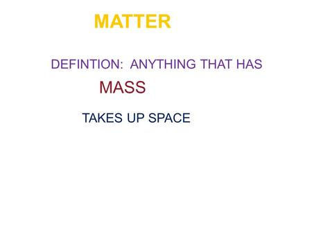 MATTER DEFINTION: ANYTHING THAT HAS MASS TAKES UP SPACE.