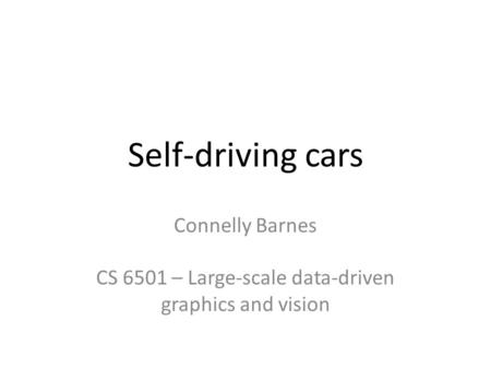 Self-driving cars Connelly Barnes CS 6501 – Large-scale data-driven graphics and vision.