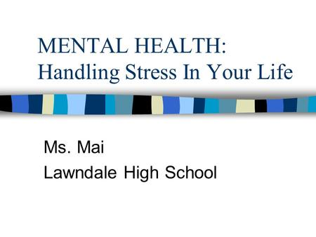 MENTAL HEALTH: Handling Stress In Your Life Ms. Mai Lawndale High School.