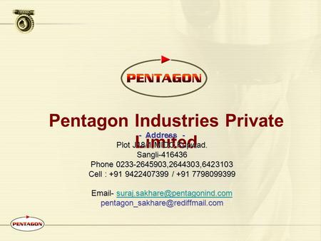 Pentagon Industries Private Limited - Address - Plot J18/1,MIDC Kupwad. Sangli-416436 Phone 0233-2645903,2644303,6423103 Cell : +91 9422407399 / +91 7798099399.