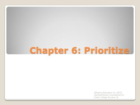 Chapter 6: Prioritize ©Pearson Education, Inc. (2013) Sherfield/Moody, Cornerstones for Career College Success, 3e.