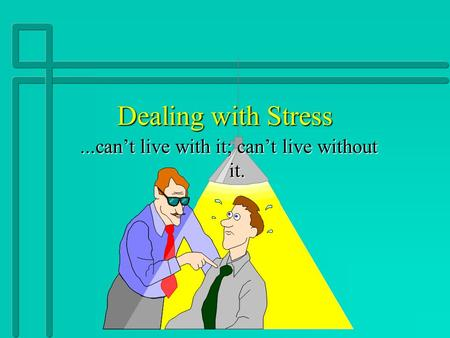 Dealing with Stress...can't live with it; can't live without it.