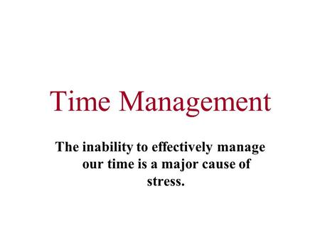 Time Management The inability to effectively manage our time is a major cause of stress.