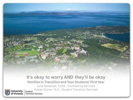 It's okay to worry AND they'll be okay Families in Transition and Your Students' First Year June Saracuse, M.Ed., Counselling Services Susan Corner, M.A.,