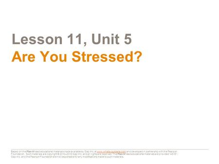 Lesson 11, Unit 5 Are You Stressed? Based on the Plan Ahead educational materials made available by Gap Inc. at www.whatsyourplana.com and developed in.
