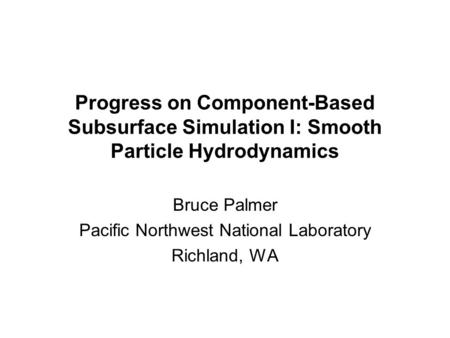 Progress on Component-Based Subsurface Simulation I: Smooth Particle Hydrodynamics Bruce Palmer Pacific Northwest National Laboratory Richland, WA.