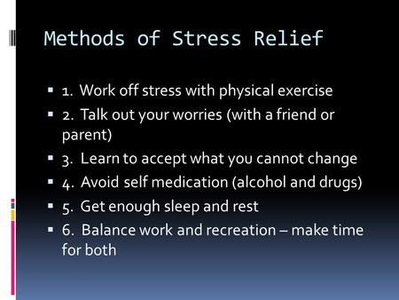 Methods of Stress Relief  1. Work off stress with physical exercise  2. Talk out your worries (with a friend or parent)  3. Learn to accept what you.