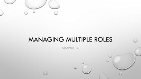 MANAGING MULTIPLE ROLES CHAPTER 13. OBJECTIVES ANALYZE THE NEGATIVE EFFECTS OF ROLE CONFLICT. EXPLAIN THE NEED FOR BALANCE AS YOU MANAGE MULTIPLE ROLES.