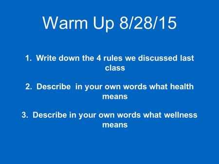 Warm Up 8/28/15 1.Write down the 4 rules we discussed last class 2.Describe in your own words what health means 3.Describe in your own words what wellness.