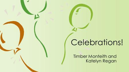 Timber Monteith and Katelyn Regan Celebrations!. Enduring Understandings ›There is always something to celebrate. ›There is value in investing time and.