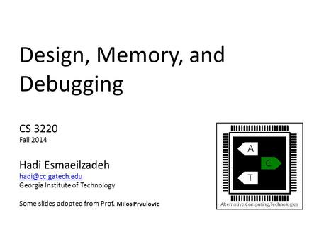 Design, Memory, and Debugging CS 3220 Fall 2014 Hadi Esmaeilzadeh Georgia Institute of Technology Some slides adopted from Prof. Milos.