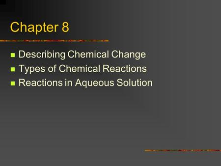 Chapter 8 Describing Chemical Change Types of Chemical Reactions Reactions in Aqueous Solution.