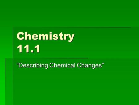 "Chemistry 11.1 ""Describing Chemical Changes"". Review A. Reactants  Products B. Dalton's Theory… ""As reactants are converted to products, the bonds holding."