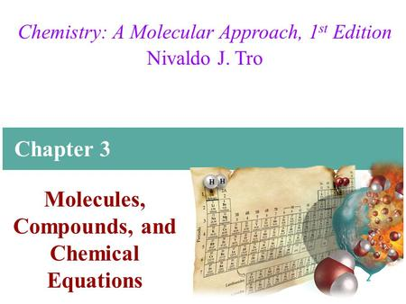 Chemistry: A Molecular Approach, 1 st Edition Nivaldo J. Tro Molecules, Compounds, and Chemical Equations Chapter 3.