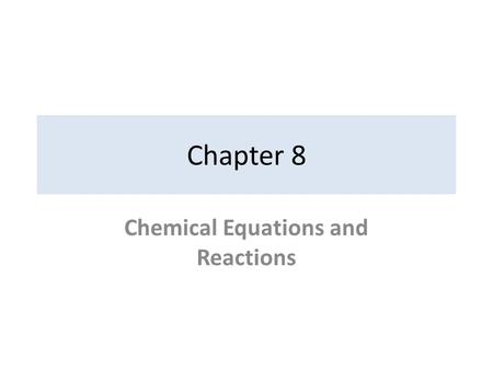 Chapter 8 Chemical Equations and Reactions. 8-1: Describing Chemical Reactions A. Indications of a Chemical Reaction 1)Evolution of energy as heat and.
