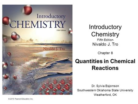 © 2015 Pearson Education, Inc. Dr. Sylvia Esjornson Southwestern Oklahoma State University Weatherford, OK Introductory Chemistry Fifth Edition Nivaldo.