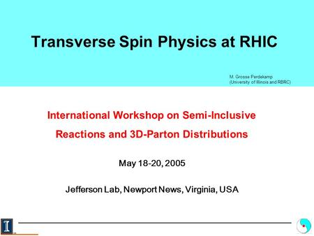 Transverse Spin Physics at RHIC M. Grosse Perdekamp (University of Illinois and RBRC) International Workshop on Semi-Inclusive Reactions and 3D-Parton.
