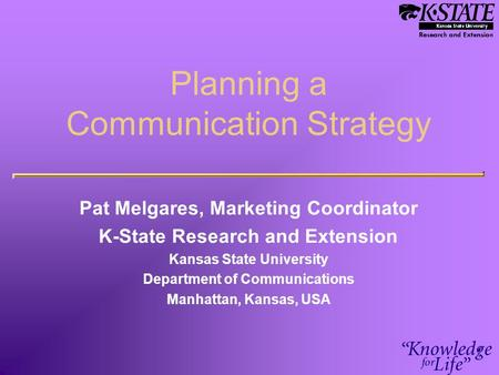 Planning a Communication Strategy Pat Melgares, Marketing Coordinator K-State Research and Extension Kansas State University Department of Communications.