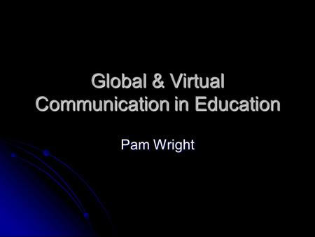 Global & Virtual Communication in Education Pam Wright.