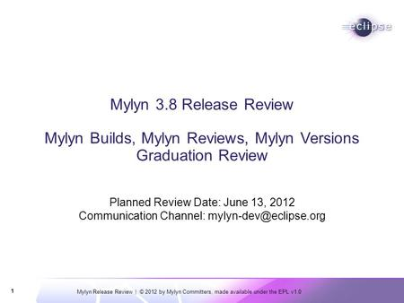 Mylyn Release Review | © 2012 by Mylyn Committers, made available under the EPL v1.0 1 Mylyn 3.8 Release Review Mylyn Builds, Mylyn Reviews, Mylyn Versions.