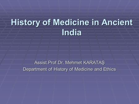 History of Medicine in Ancient India Assist.Prof.Dr. Mehmet KARATAŞ Department of History of Medicine and Ethics.