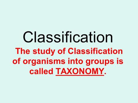 Classification The study of Classification of organisms into groups is called TAXONOMY.