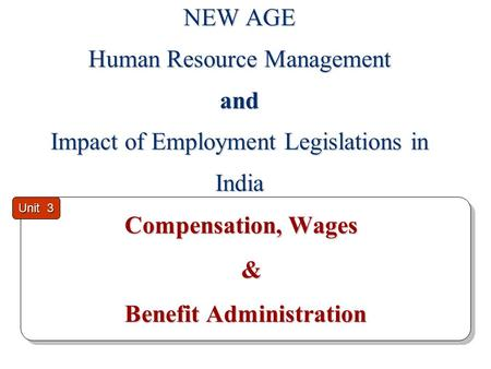 Compensation, Wages & Benefit Administration Compensation, Wages & Benefit Administration Unit 3 NEW AGE Human Resource Management and Impact of Employment.