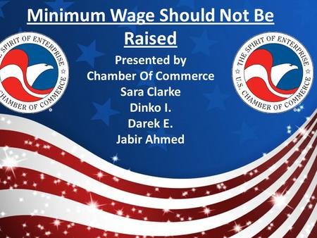 Minimum Wage Should Not Be Raised Presented by Chamber Of Commerce Sara Clarke Dinko I. Darek E. Jabir Ahmed.
