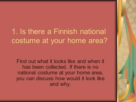 1. Is there a Finnish national costume at your home area? Find out what it looks like and when it has been collected. If there is no national costume at.