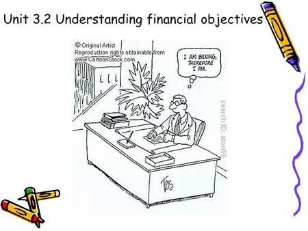 Unit 3.2 Understanding financial objectives. Syllabus Candidates should be able to: define financial objectives assess internal and external influences.