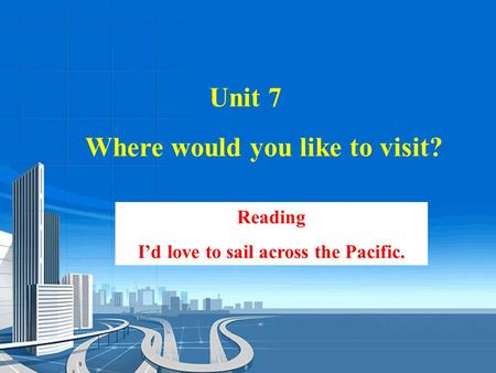 Reading I'd love to sail across the Pacific. Unit 7 Where would you like to visit?