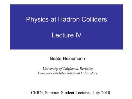 1 Physics at Hadron Colliders Lecture IV CERN, Summer Student Lectures, July 2010 Beate Heinemann University of California, Berkeley Lawrence Berkeley.