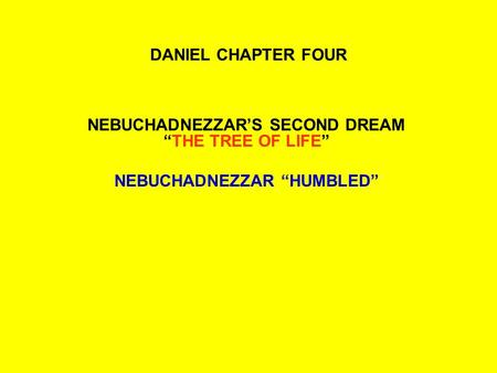 "DANIEL CHAPTER FOUR NEBUCHADNEZZAR'S SECOND DREAM ""THE TREE OF LIFE"" NEBUCHADNEZZAR ""HUMBLED"""