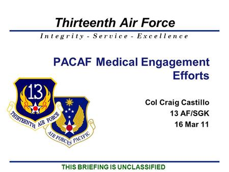 I n t e g r i t y - S e r v i c e - E x c e l l e n c e Thirteenth Air Force Col Craig Castillo 13 AF/SGK 16 Mar 11 PACAF Medical Engagement Efforts THIS.