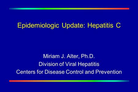 Epidemiologic Update: Hepatitis C Miriam J. Alter, Ph.D. Division of Viral Hepatitis Centers for Disease Control and Prevention.