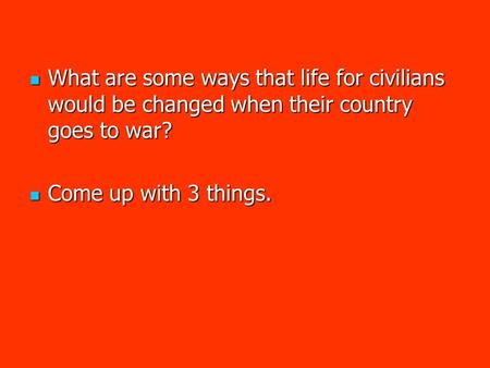 What are some ways that life for civilians would be changed when their country goes to war? What are some ways that life for civilians would be changed.
