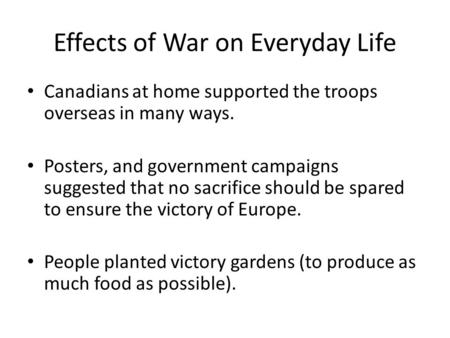 Effects of War on Everyday Life Canadians at home supported the troops overseas in many ways. Posters, and government campaigns suggested that no sacrifice.