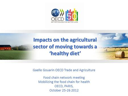 Gaelle Gouarin OECD Trade and Agriculture Food chain network meeting Mobilizing the food chain for health OECD, PARIS, October 25-26 2012 Impacts on the.
