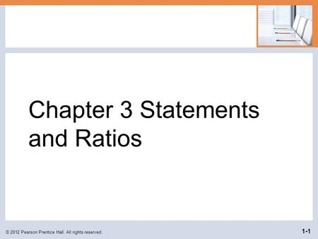 Chapter 3 Statements and Ratios © 2012 Pearson Prentice Hall. All rights reserved. 1-1.