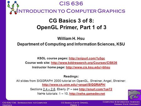 Computing & Information Sciences Kansas State University CG Basics 3 of 8: OpenGL Primer 1 CIS 636/736: (Introduction to) Computer Graphics CIS 636 Introduction.