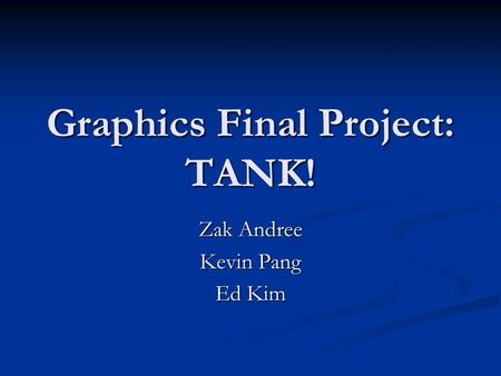 Graphics Final Project: TANK! Zak Andree Kevin Pang Ed Kim.