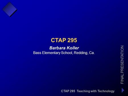 CTAP 295 Teaching with Technology FINAL PRESENTATION Barbara Koller CTAP 295 Bass Elementary School, Redding, Ca.