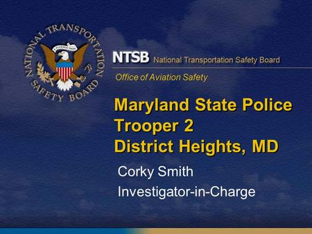 Office of Aviation Safety Maryland State Police Trooper 2 District Heights, MD Corky Smith Investigator-in-Charge.