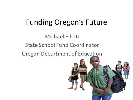 Funding Oregon's Future Michael Elliott State School Fund Coordinator Oregon Department of Education.