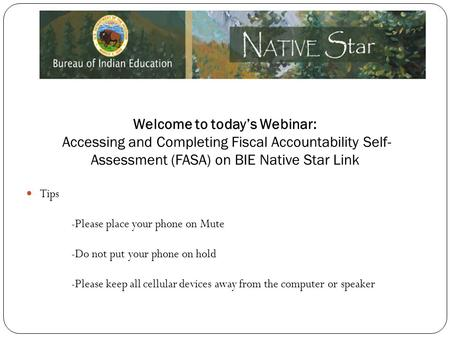 Welcome to today's Webinar: Accessing and Completing Fiscal Accountability Self- Assessment (FASA) on BIE Native Star Link Tips -Please place your phone.