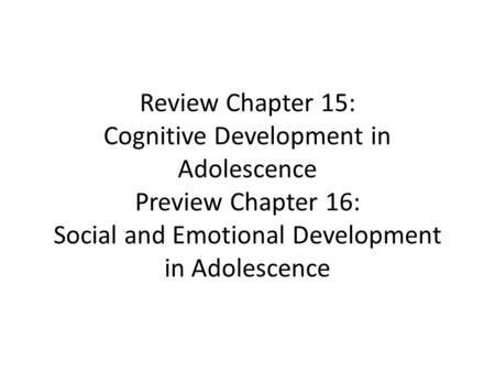 Review Chapter 15: Cognitive Development in Adolescence Preview Chapter 16: Social and Emotional Development in Adolescence.